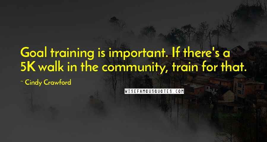 Cindy Crawford quotes: Goal training is important. If there's a 5K walk in the community, train for that.