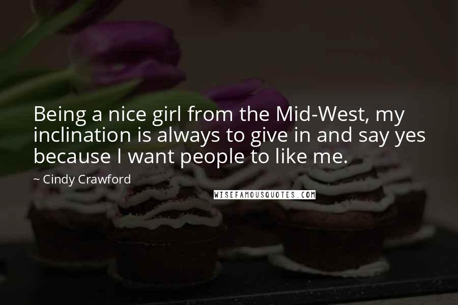 Cindy Crawford quotes: Being a nice girl from the Mid-West, my inclination is always to give in and say yes because I want people to like me.