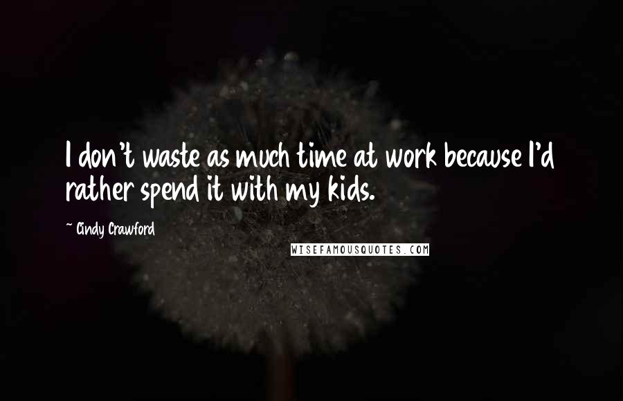 Cindy Crawford quotes: I don't waste as much time at work because I'd rather spend it with my kids.