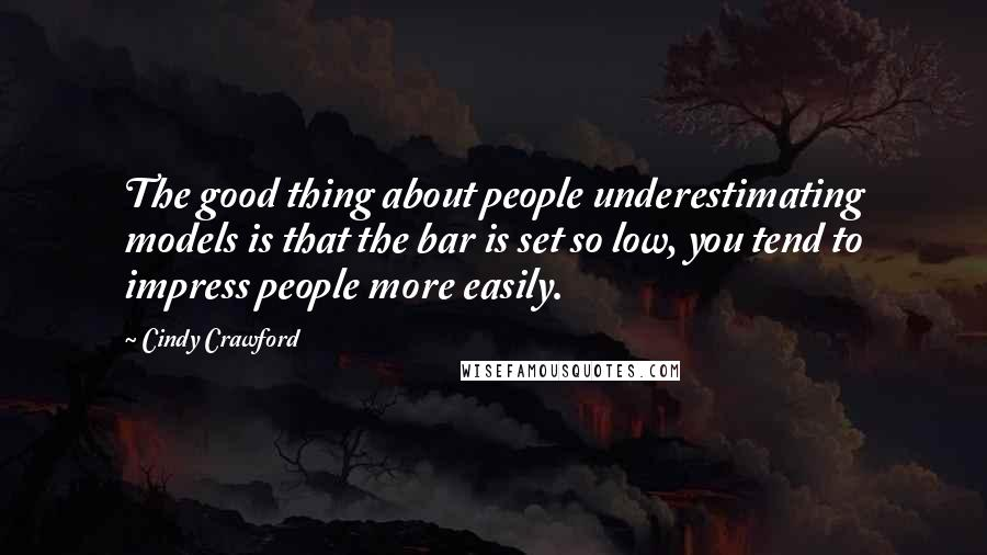 Cindy Crawford quotes: The good thing about people underestimating models is that the bar is set so low, you tend to impress people more easily.