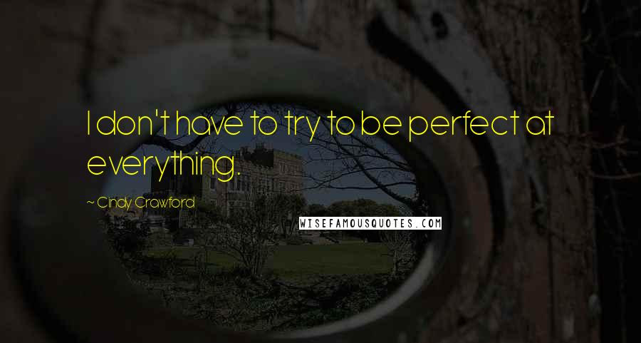 Cindy Crawford quotes: I don't have to try to be perfect at everything.