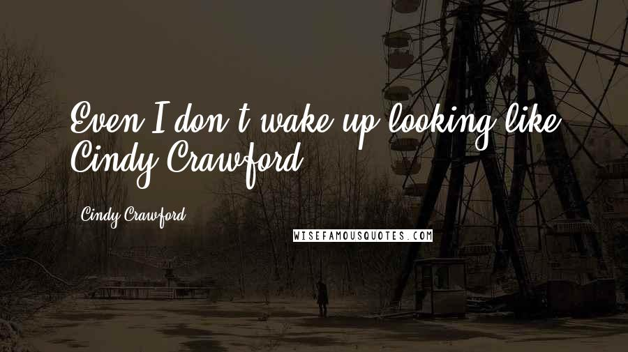 Cindy Crawford quotes: Even I don't wake up looking like Cindy Crawford.