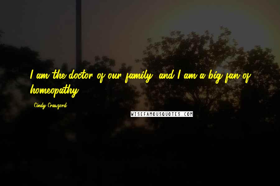 Cindy Crawford quotes: I am the doctor of our family, and I am a big fan of homeopathy.