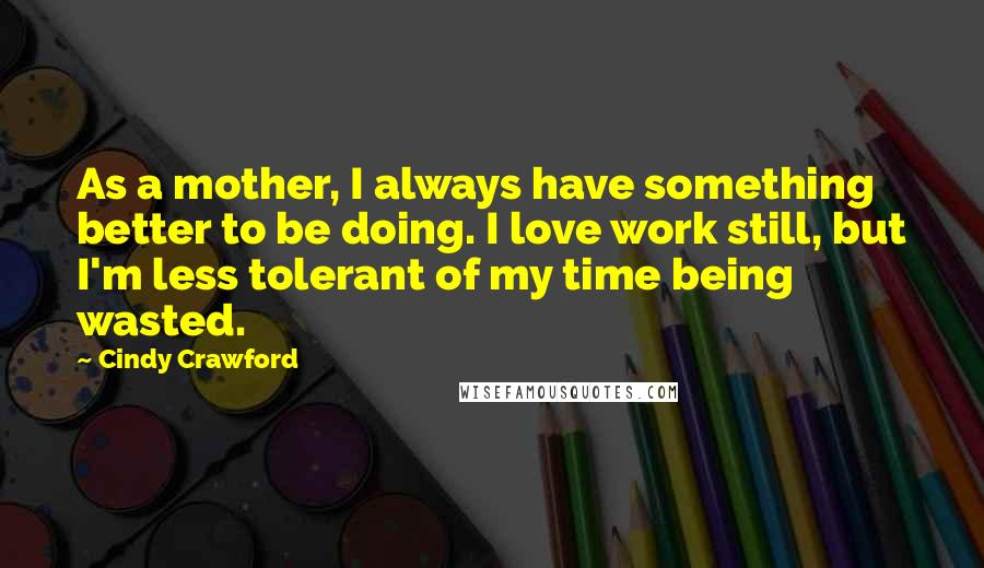 Cindy Crawford quotes: As a mother, I always have something better to be doing. I love work still, but I'm less tolerant of my time being wasted.