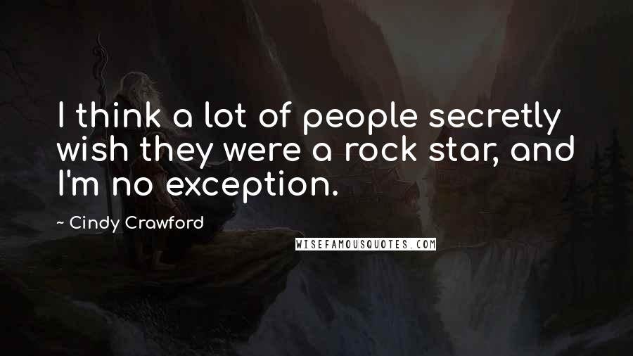 Cindy Crawford quotes: I think a lot of people secretly wish they were a rock star, and I'm no exception.