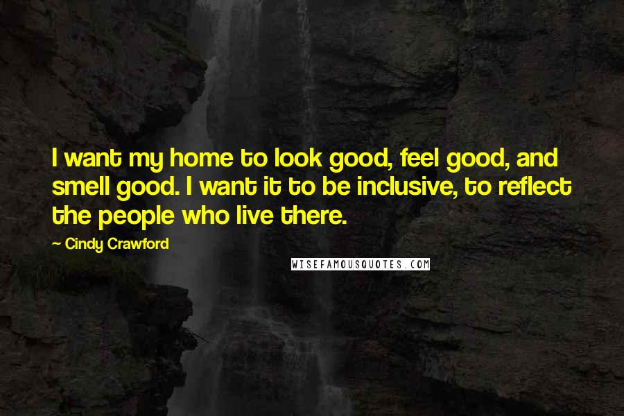 Cindy Crawford quotes: I want my home to look good, feel good, and smell good. I want it to be inclusive, to reflect the people who live there.