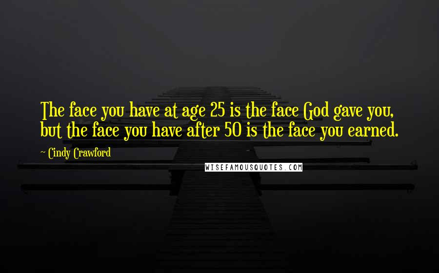 Cindy Crawford quotes: The face you have at age 25 is the face God gave you, but the face you have after 50 is the face you earned.