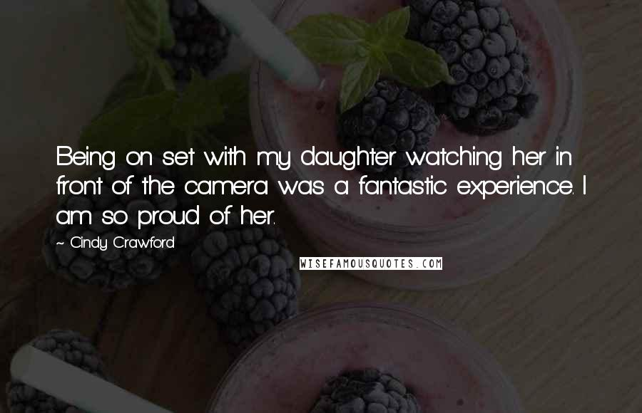 Cindy Crawford quotes: Being on set with my daughter watching her in front of the camera was a fantastic experience. I am so proud of her.