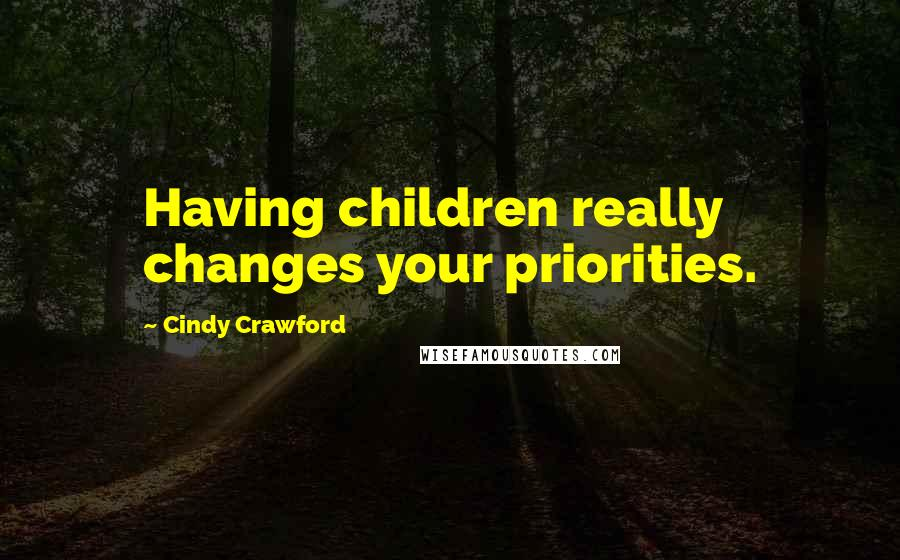 Cindy Crawford quotes: Having children really changes your priorities.