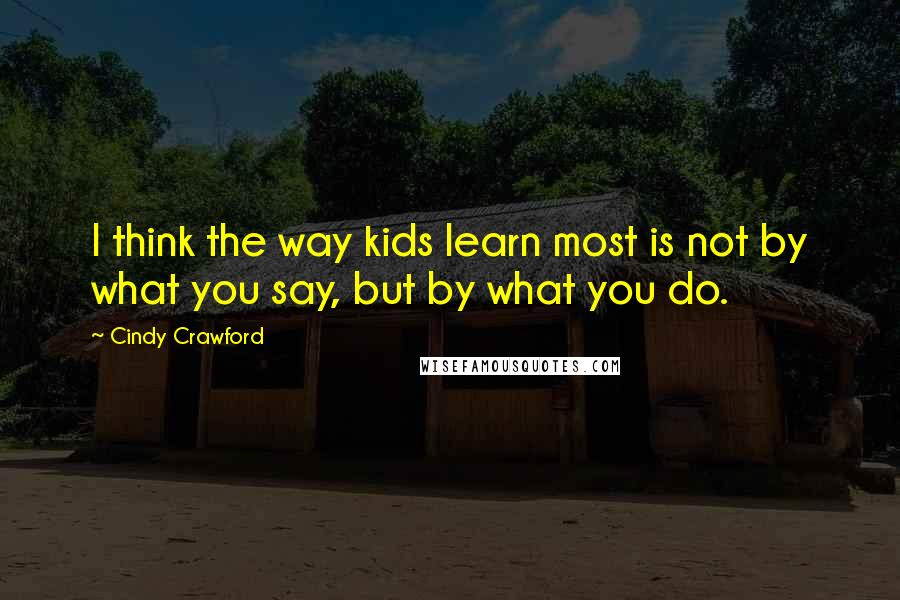 Cindy Crawford quotes: I think the way kids learn most is not by what you say, but by what you do.
