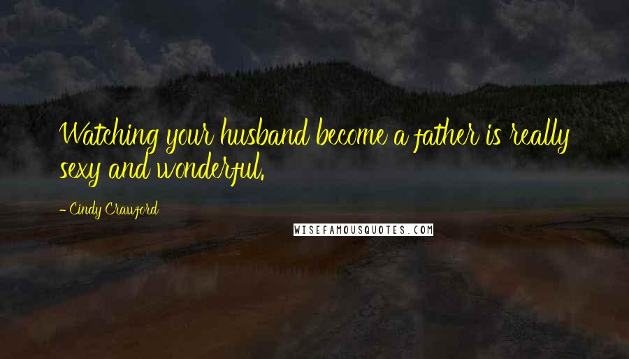 Cindy Crawford quotes: Watching your husband become a father is really sexy and wonderful.
