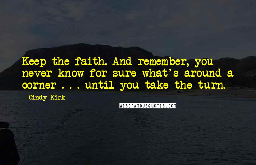 Cindy Kirk quotes: Keep the faith. And remember, you never know for sure what's around a corner . . . until you take the turn.