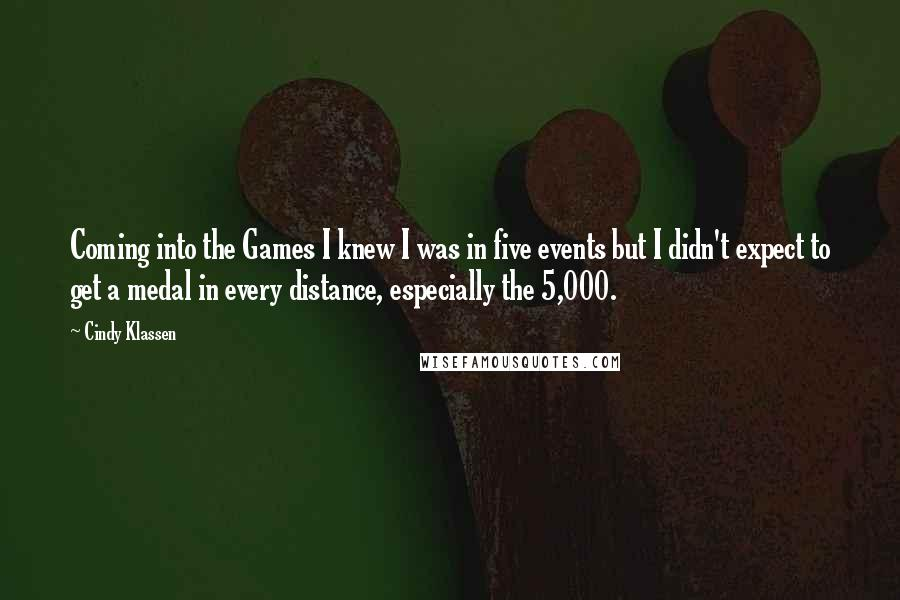Cindy Klassen quotes: Coming into the Games I knew I was in five events but I didn't expect to get a medal in every distance, especially the 5,000.