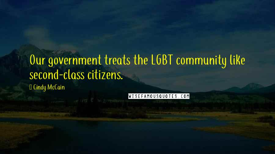 Cindy McCain quotes: Our government treats the LGBT community like second-class citizens.