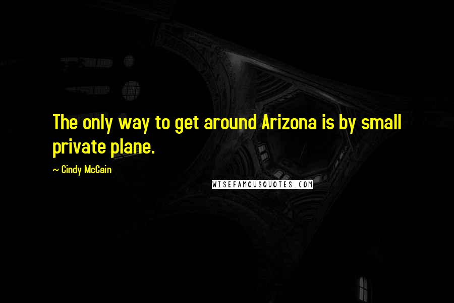 Cindy McCain quotes: The only way to get around Arizona is by small private plane.