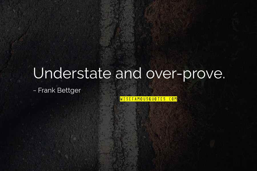 Cindy Mccain Quotes By Frank Bettger: Understate and over-prove.