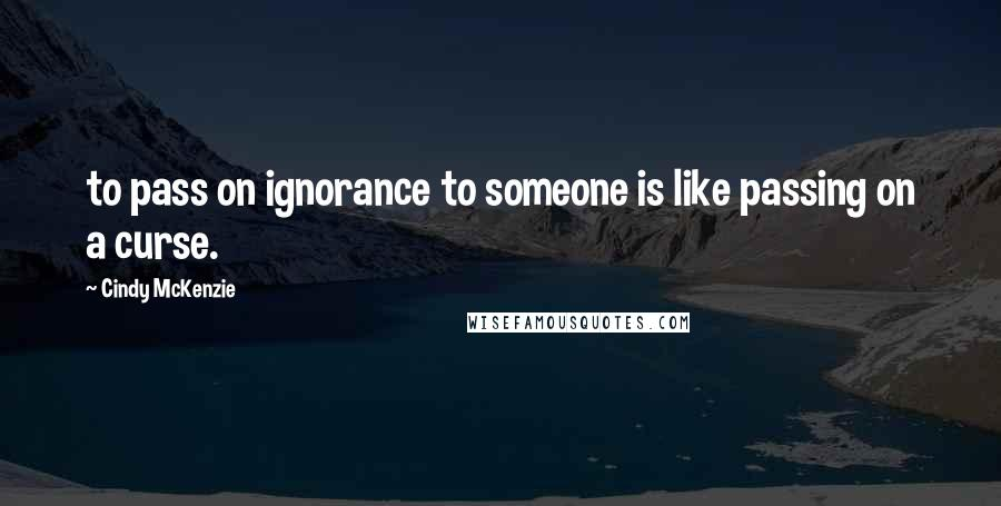 Cindy McKenzie quotes: to pass on ignorance to someone is like passing on a curse.