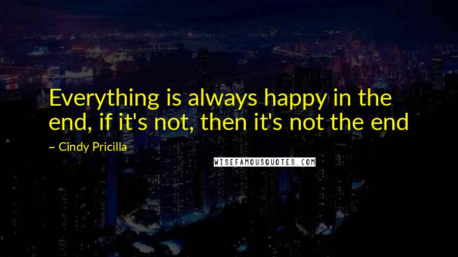 Cindy Pricilla quotes: Everything is always happy in the end, if it's not, then it's not the end