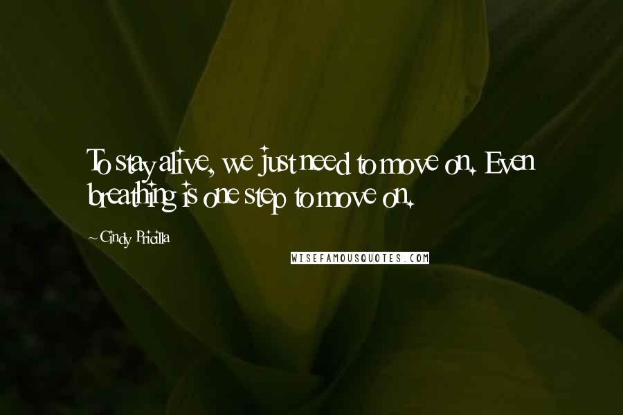 Cindy Pricilla quotes: To stay alive, we just need to move on. Even breathing is one step to move on.