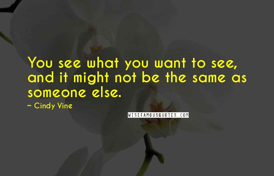 Cindy Vine quotes: You see what you want to see, and it might not be the same as someone else.