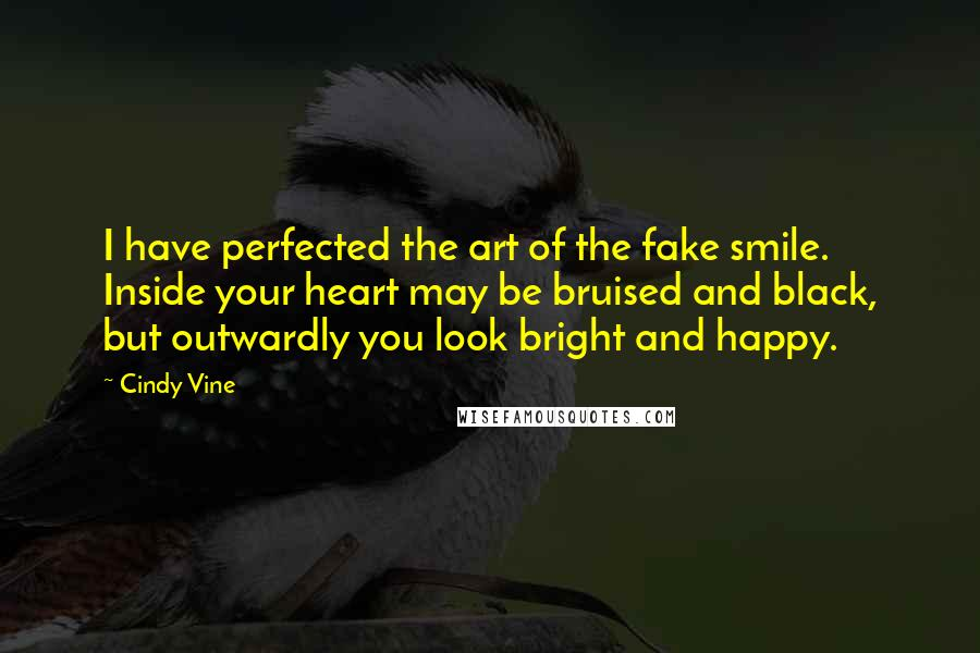 Cindy Vine quotes: I have perfected the art of the fake smile. Inside your heart may be bruised and black, but outwardly you look bright and happy.
