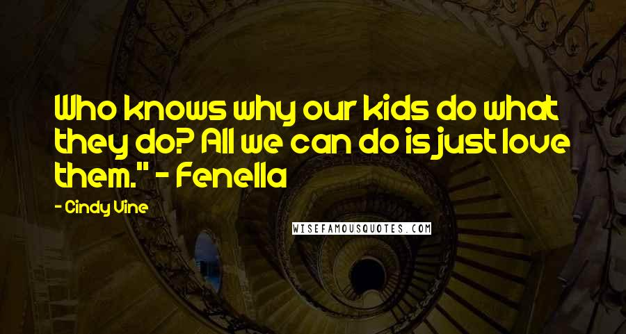 """Cindy Vine quotes: Who knows why our kids do what they do? All we can do is just love them."""" - Fenella"""