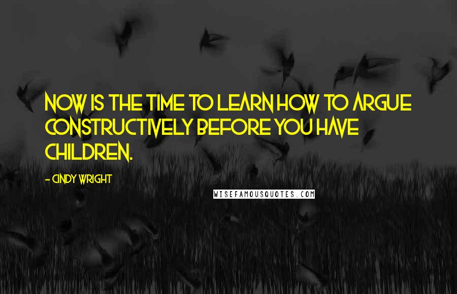 Cindy Wright quotes: Now is the time to learn how to argue constructively before you have children.