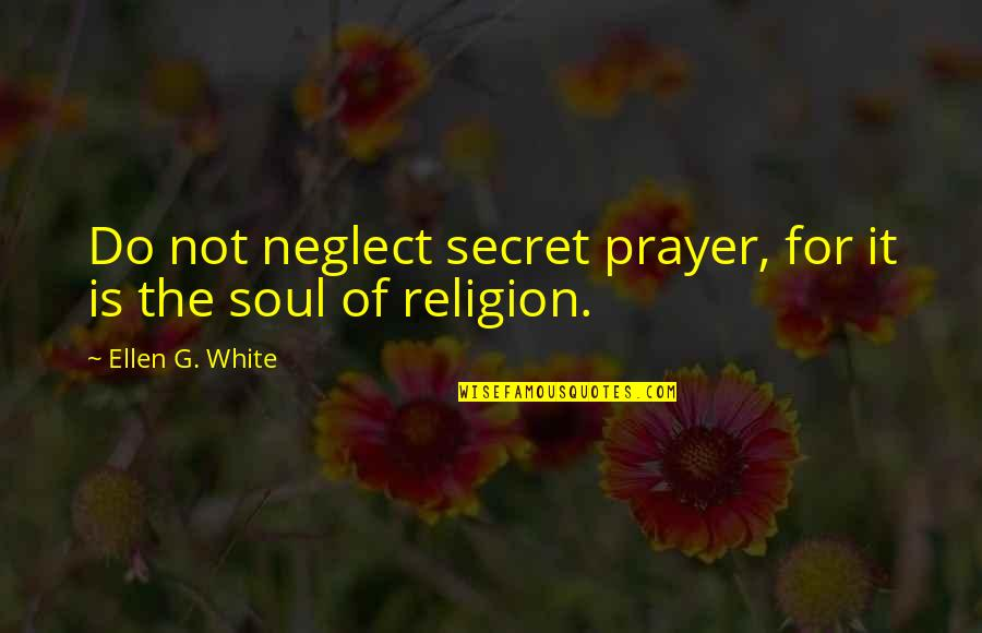 Cinematics Quotes By Ellen G. White: Do not neglect secret prayer, for it is