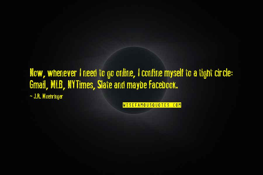 Circle Tight Quotes By J.R. Moehringer: Now, whenever I need to go online, I