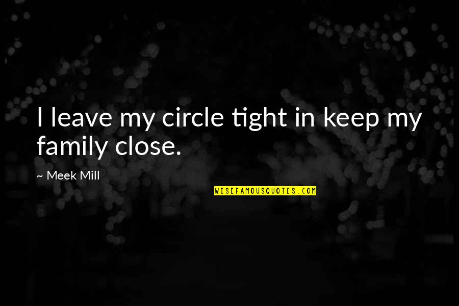 Circle Tight Quotes By Meek Mill: I leave my circle tight in keep my