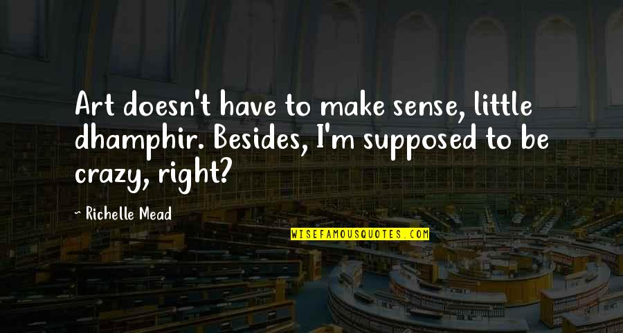 Circumstantially Quotes By Richelle Mead: Art doesn't have to make sense, little dhamphir.