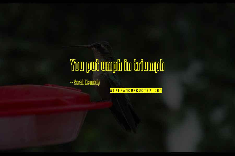 Circumstantially Quotes By Sarah Kennedy: You put umph in triumph