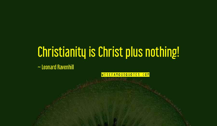Cithera Quotes By Leonard Ravenhill: Christianity is Christ plus nothing!