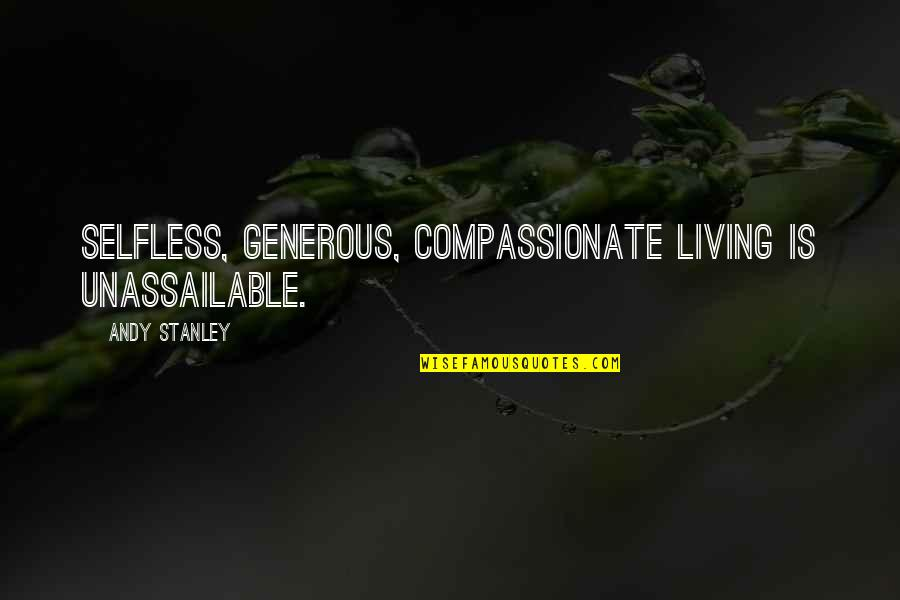 Citing Sources Quotes By Andy Stanley: Selfless, generous, compassionate living is unassailable.