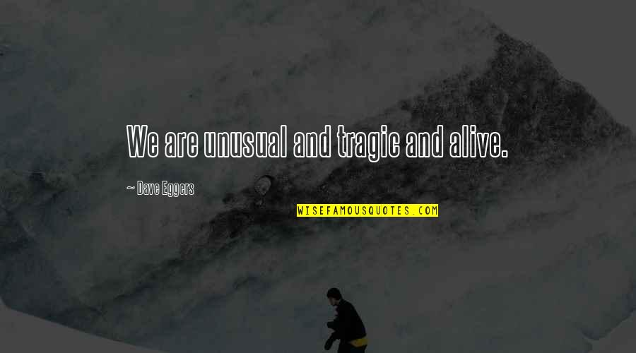 City Dwellers Quotes By Dave Eggers: We are unusual and tragic and alive.