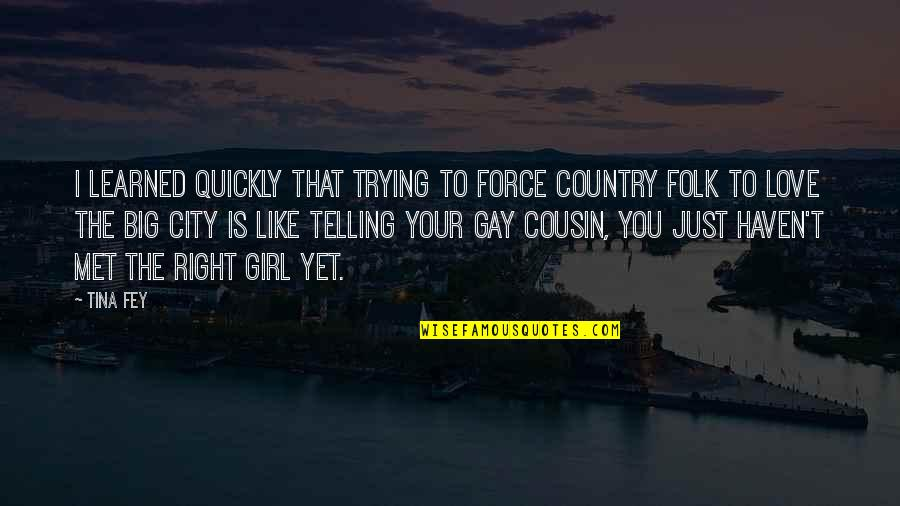 City Girl In The Country Quotes By Tina Fey: I learned quickly that trying to force Country