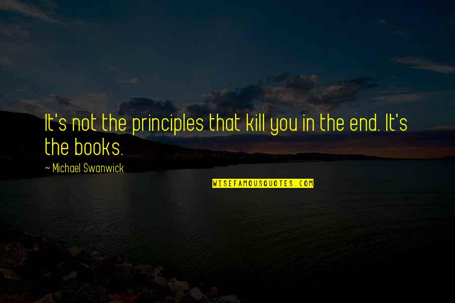 Civil Registration Quotes By Michael Swanwick: It's not the principles that kill you in