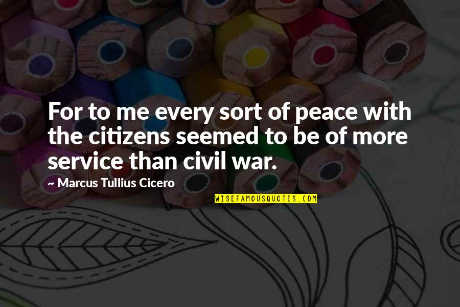 Civil Service Quotes By Marcus Tullius Cicero: For to me every sort of peace with