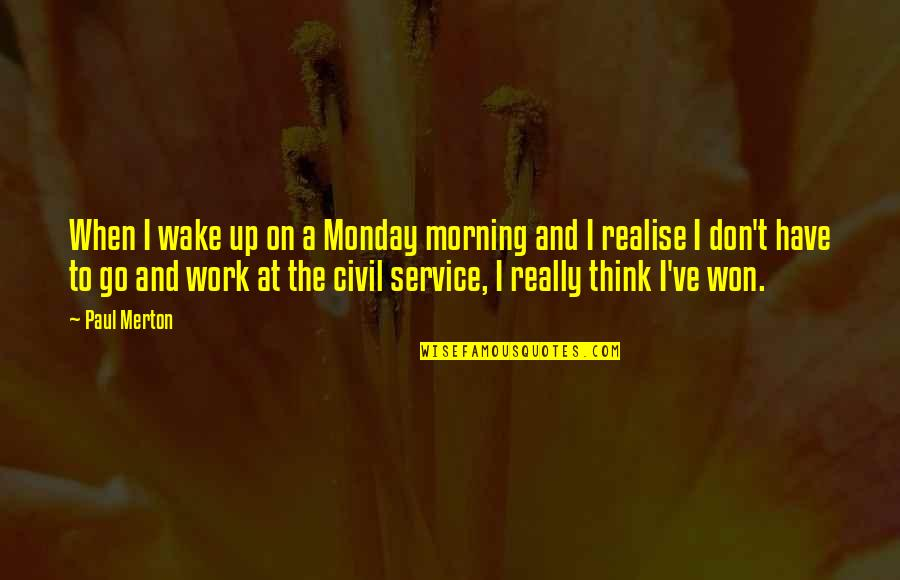 Civil Service Quotes By Paul Merton: When I wake up on a Monday morning