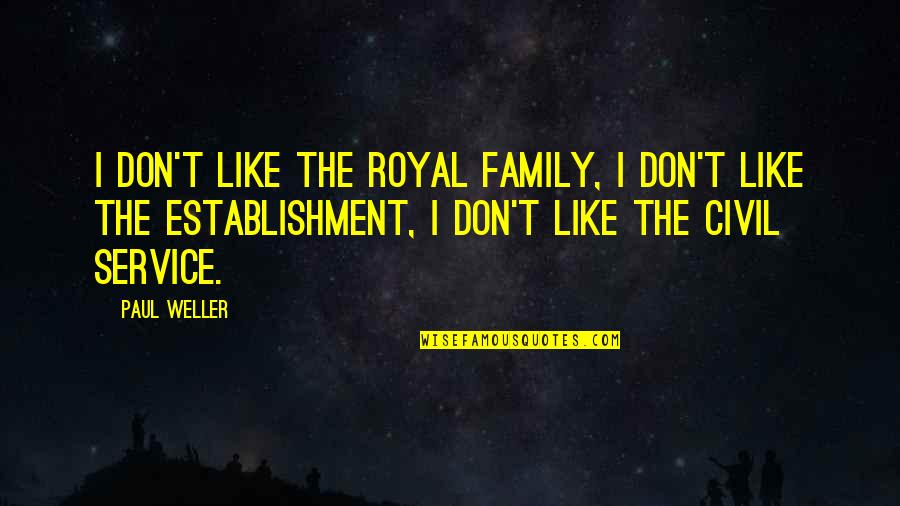 Civil Service Quotes By Paul Weller: I don't like the royal family, I don't