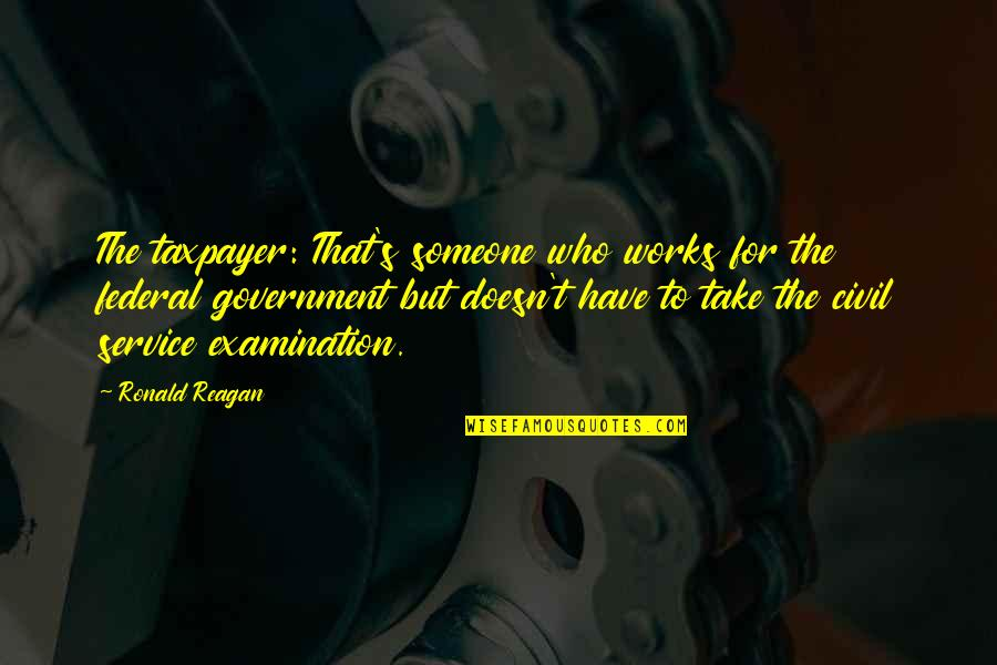 Civil Service Quotes By Ronald Reagan: The taxpayer: That's someone who works for the