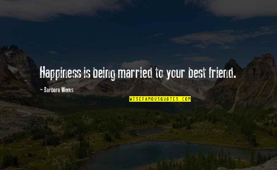 Civil Society Organisations Quotes By Barbara Weeks: Happiness is being married to your best friend.