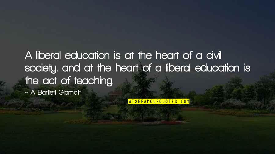 Civil Society Quotes By A. Bartlett Giamatti: A liberal education is at the heart of