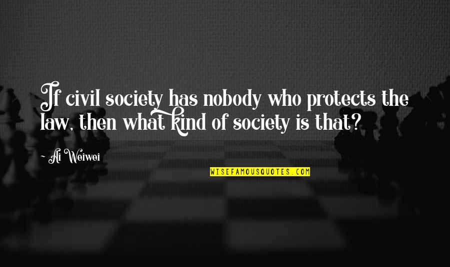 Civil Society Quotes By Ai Weiwei: If civil society has nobody who protects the