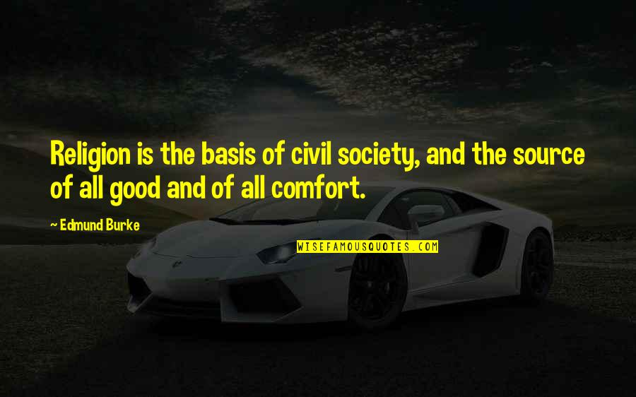 Civil Society Quotes By Edmund Burke: Religion is the basis of civil society, and