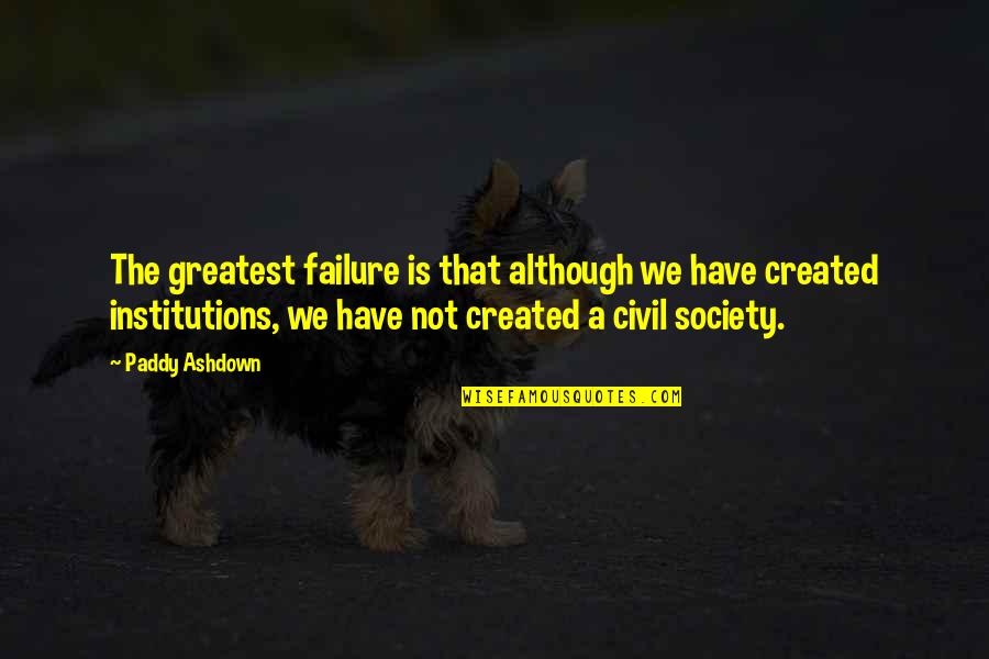 Civil Society Quotes By Paddy Ashdown: The greatest failure is that although we have