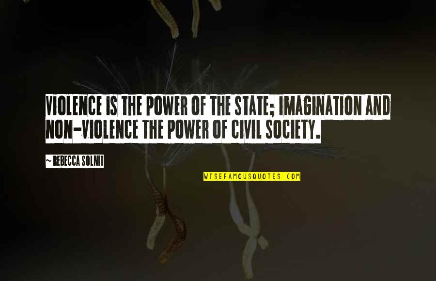 Civil Society Quotes By Rebecca Solnit: Violence is the power of the state; imagination