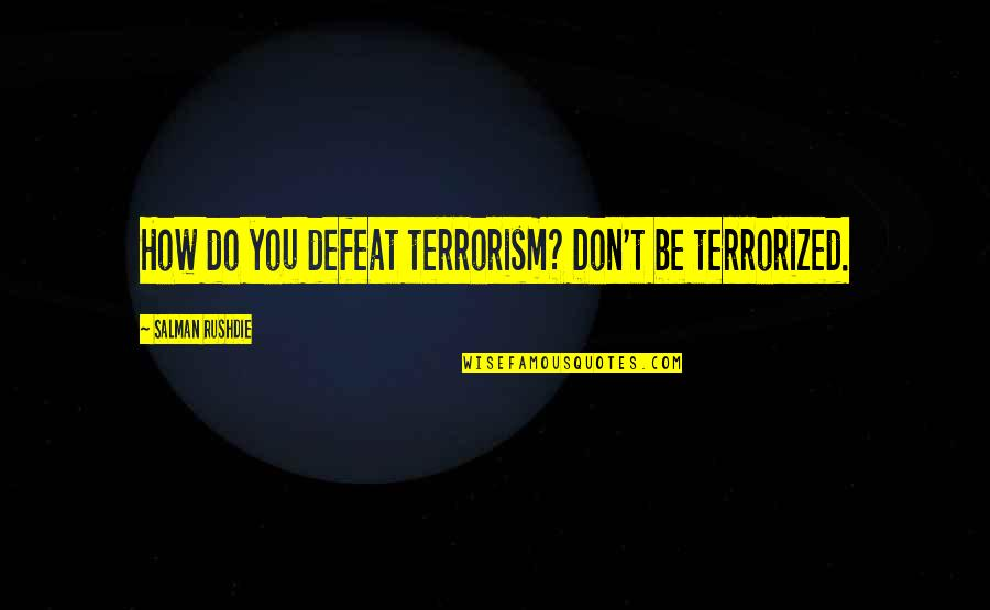 Civil Society Quotes By Salman Rushdie: How do you defeat terrorism? Don't be terrorized.