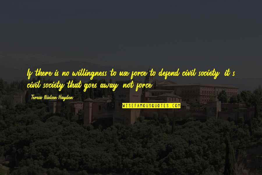 Civil Society Quotes By Teresa Nielsen Hayden: If there is no willingness to use force