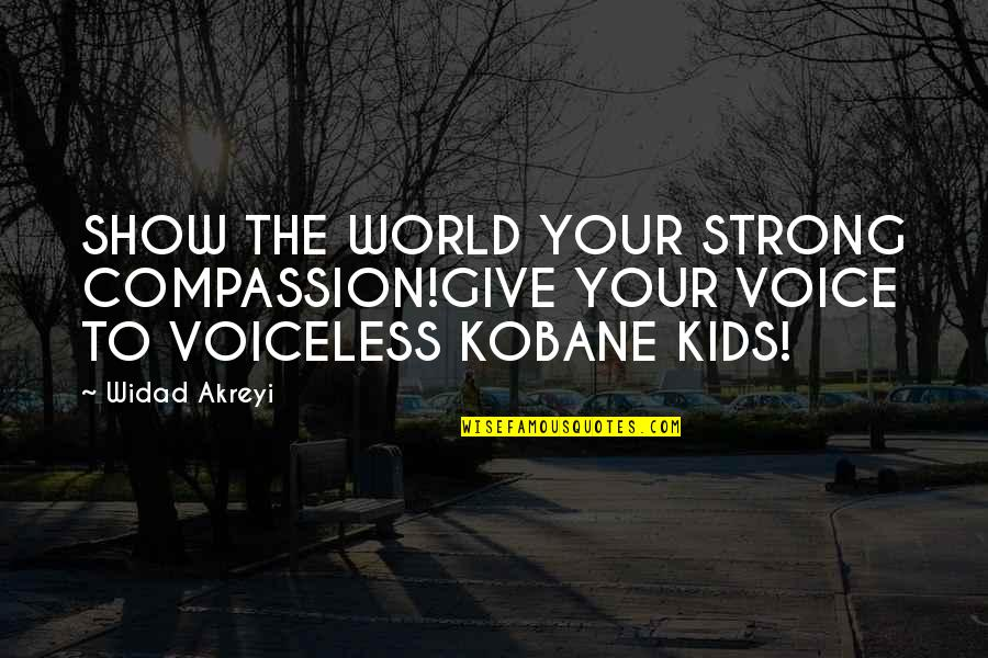 Civil Society Quotes By Widad Akreyi: SHOW THE WORLD YOUR STRONG COMPASSION!GIVE YOUR VOICE